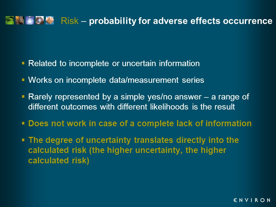 Risk – probability for adverse effects occurrence  Related to incomplete or uncertain information  Works on incomplete data/measurement series  Rarely represented by a simple yes/no answer – a range of different outcomes with different likelihoods is the result  Does not work in case of a complete lack of information  The degree of uncertainty translates directly into the calculated risk (the higher uncertainty, the higher calculated risk)
