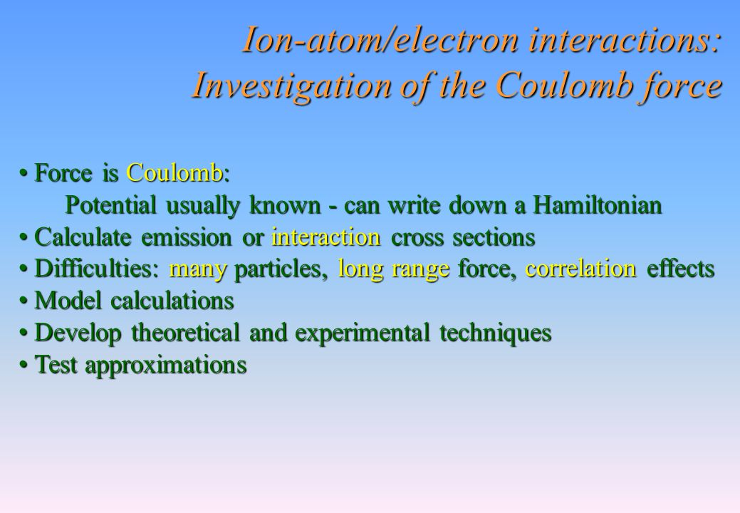 Ion-atom/electron interactions: Investigation of the Coulomb force Force is Coulomb: Force is Coulomb: Potential usually known - can write down a Hami