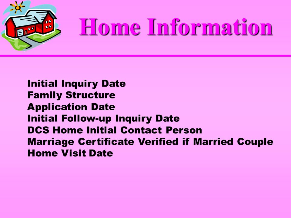 Initial Inquiry Date Family Structure Application Date Initial Follow-up Inquiry Date DCS Home Initial Contact Person Marriage Certificate Verified if Married Couple Home Visit Date Home Information