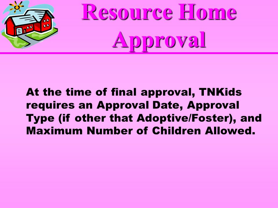 At the time of final approval, TNKids requires an Approval Date, Approval Type (if other that Adoptive/Foster), and Maximum Number of Children Allowed.