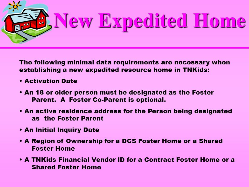 New Expedited Home The following minimal data requirements are necessary when establishing a new expedited resource home in TNKids: Activation Date An 18 or older person must be designated as the Foster Parent.