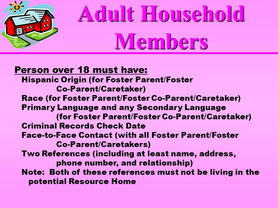 Person over 18 must have: Hispanic Origin (for Foster Parent/Foster Co-Parent/Caretaker) Race (for Foster Parent/Foster Co-Parent/Caretaker) Primary Language and any Secondary Language (for Foster Parent/Foster Co-Parent/Caretaker) Criminal Records Check Date Face-to-Face Contact (with all Foster Parent/Foster Co-Parent/Caretakers) Two References (including at least name, address, phone number, and relationship) Note: Both of these references must not be living in the potential Resource Home Adult Household Members