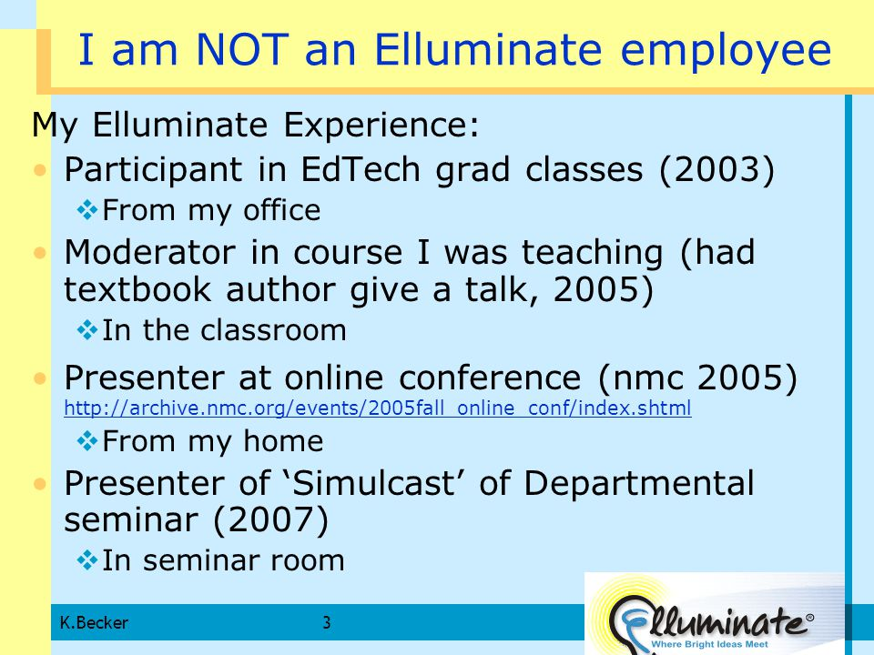 K.Becker3 I am NOT an Elluminate employee My Elluminate Experience: Participant in EdTech grad classes (2003)  From my office Moderator in course I was teaching (had textbook author give a talk, 2005)  In the classroom Presenter at online conference (nmc 2005) http://archive.nmc.org/events/2005fall_online_conf/index.shtml http://archive.nmc.org/events/2005fall_online_conf/index.shtml  From my home Presenter of 'Simulcast' of Departmental seminar (2007)  In seminar room