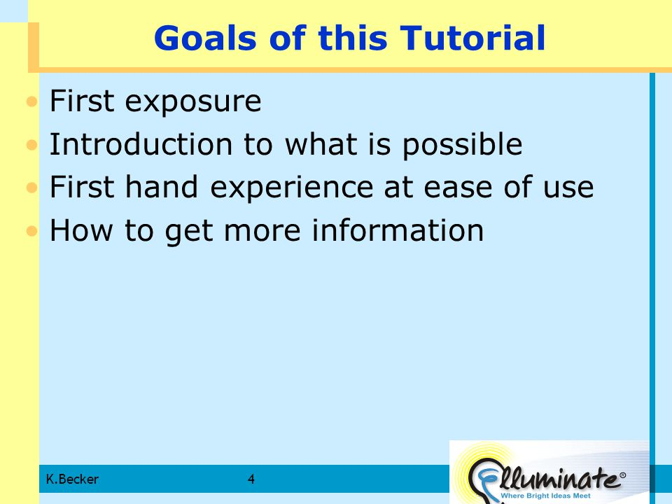 K.Becker4 Goals of this Tutorial First exposure Introduction to what is possible First hand experience at ease of use How to get more information