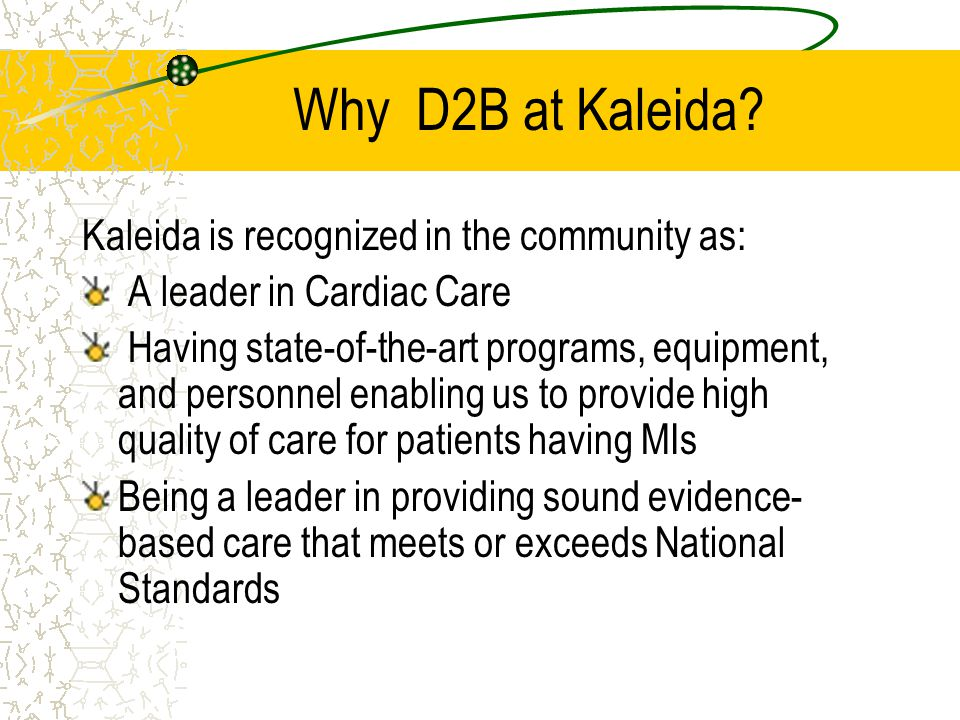 Benefits of D2B Opportunity for Kaleida to show ourselves to be leaders in a national quality improvement campaign D2B initiative will have a positive impact on patient outcomes by helping to decrease mortality in STEMI patients IT'S THE RIGHT THING TO DO for our patients