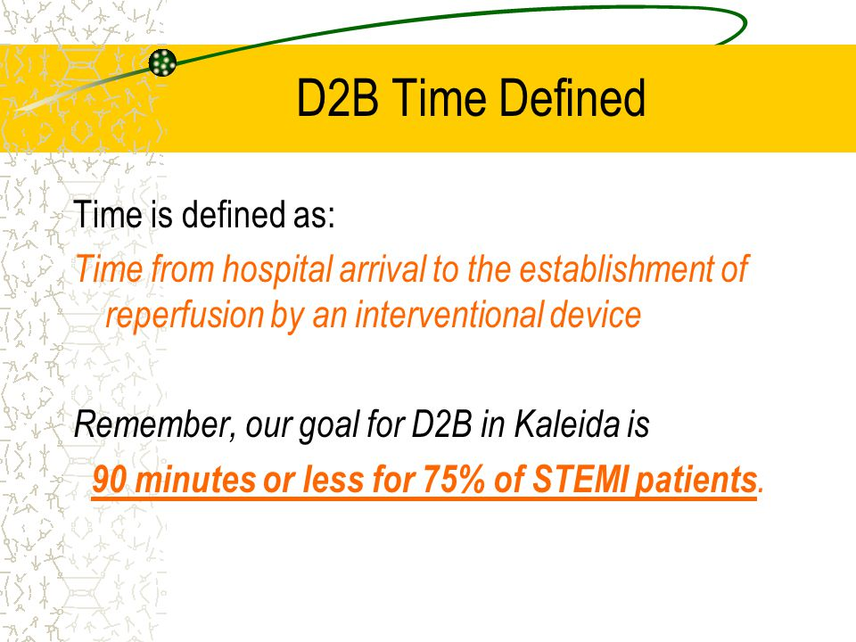 D2B Goal Kaleida' goal is to achieve a door-to-balloon time of less than or equal to 90 minutes for 75% of patients requiring primary PCI (angio) that are admitted to a site with a cath lab with diagnosis of ST-segment elevation myocardial infarction (STEMI)