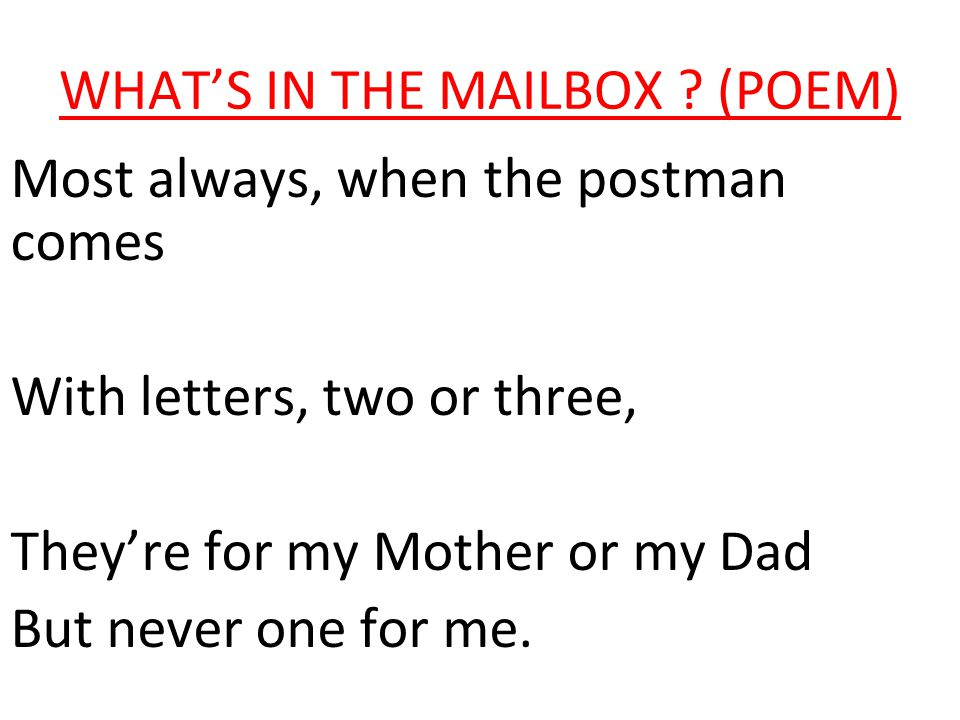 WHAT'S IN THE MAILBOX ? (POEM) Most always, when the postman comes With letters, two or three, They're for my Mother or my Dad But never one for me.