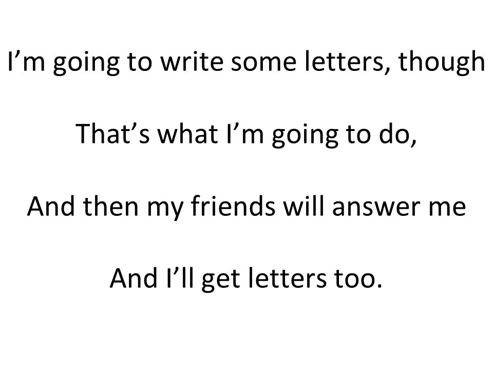 I'm going to write some letters, though That's what I'm going to do, And then my friends will answer me And I'll get letters too.