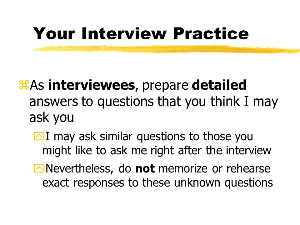 Your Interview Practice zAs interviewees, prepare detailed answers to questions that you think I may ask you yI may ask similar questions to those you might like to ask me right after the interview yNevertheless, do not memorize or rehearse exact responses to these unknown questions