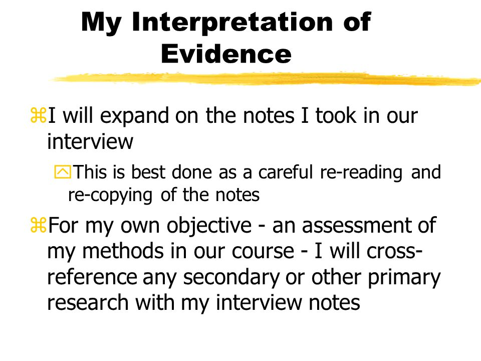 My Interpretation of Evidence zI will expand on the notes I took in our interview yThis is best done as a careful re-reading and re-copying of the notes zFor my own objective - an assessment of my methods in our course - I will cross- reference any secondary or other primary research with my interview notes