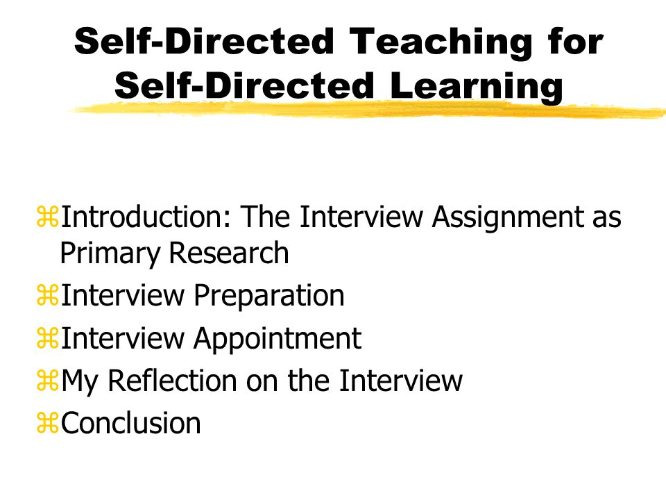 Self-Directed Teaching for Self-Directed Learning zIntroduction: The Interview Assignment as Primary Research zInterview Preparation zInterview Appointment zMy Reflection on the Interview zConclusion