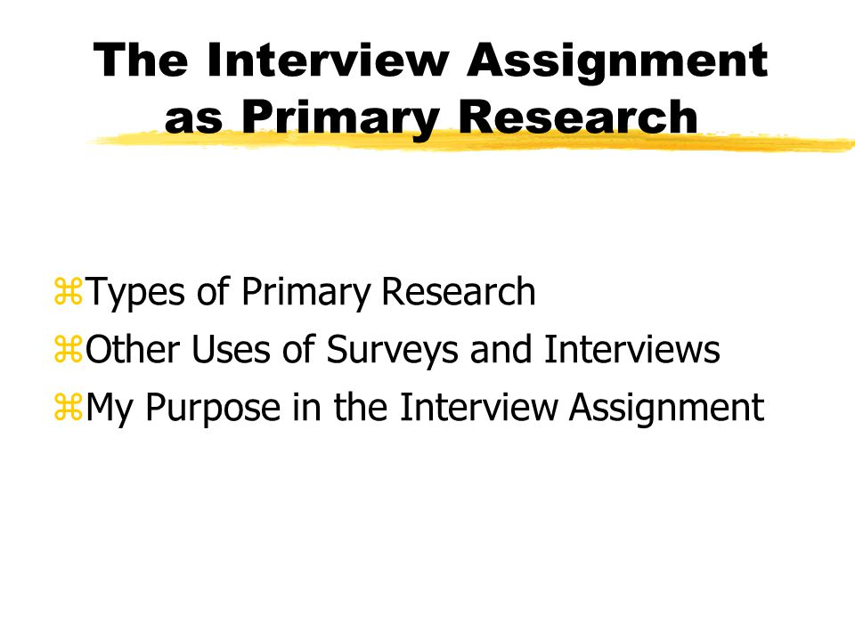 Types of Primary Research zExperiments ydetermine necessary relationships zStudies of great literature and philosophy yarrive at an hermeneutic or deconstructive interpretation z*Surveys and Interviews yidentify or verify a need, a desire, an attitude, or an opinion
