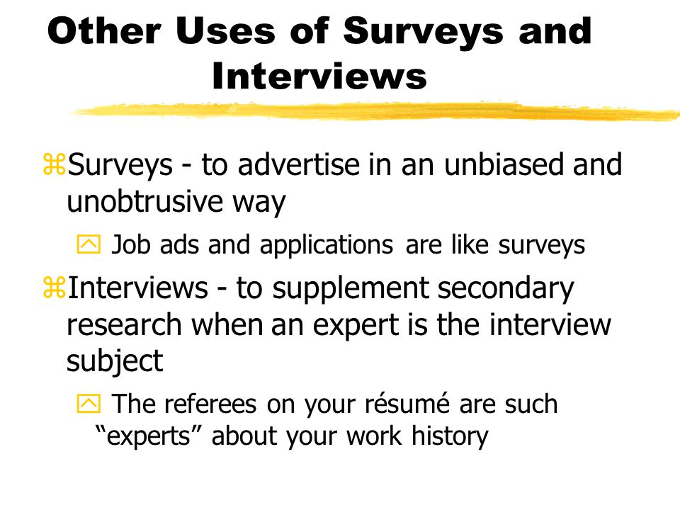Other Uses of Surveys and Interviews zSurveys - to advertise in an unbiased and unobtrusive way y Job ads and applications are like surveys zInterviews - to supplement secondary research when an expert is the interview subject y The referees on your résumé are such experts about your work history