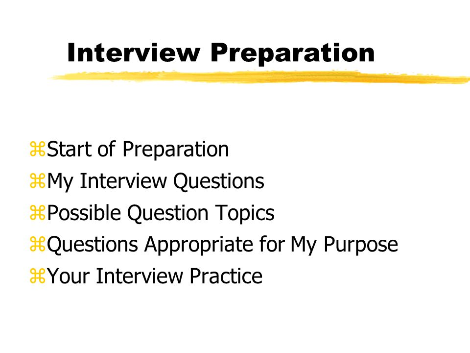 Interview Preparation zStart of Preparation zMy Interview Questions zPossible Question Topics zQuestions Appropriate for My Purpose zYour Interview Practice
