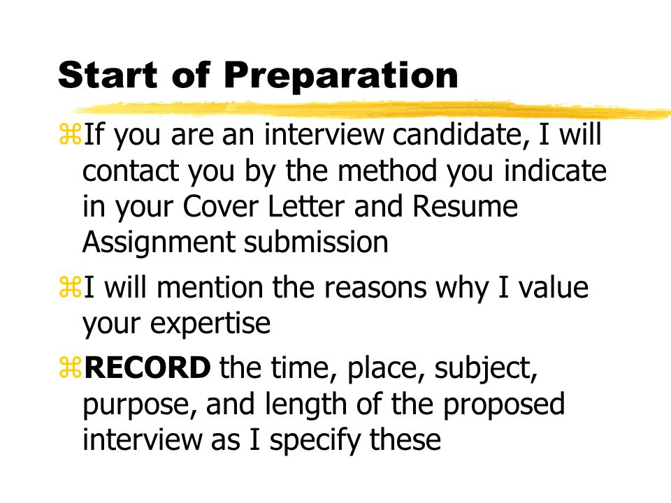 Start of Preparation zIf you are an interview candidate, I will contact you by the method you indicate in your Cover Letter and Resume Assignment submission zI will mention the reasons why I value your expertise zRECORD the time, place, subject, purpose, and length of the proposed interview as I specify these