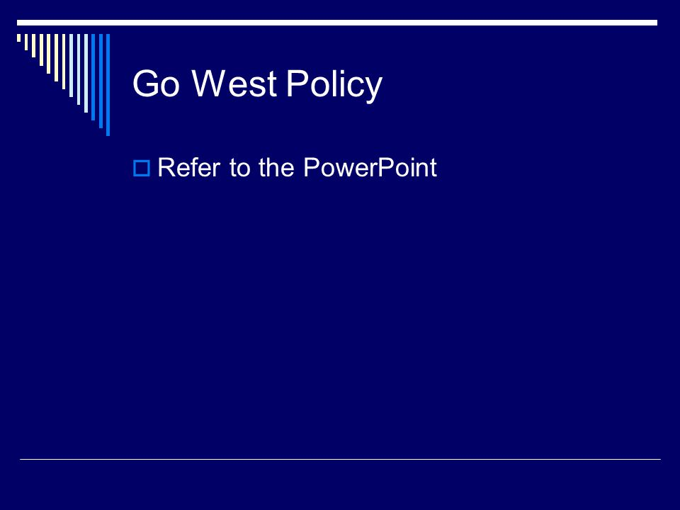 Go West Policy  Refer to the PowerPoint
