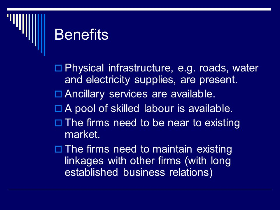 Benefits  Physical infrastructure, e.g. roads, water and electricity supplies, are present.  Ancillary services are available.  A pool of skilled l