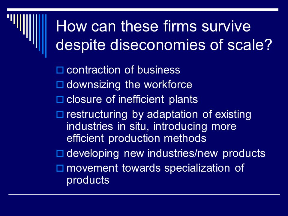 How can these firms survive despite diseconomies of scale?  contraction of business  downsizing the workforce  closure of inefficient plants  rest