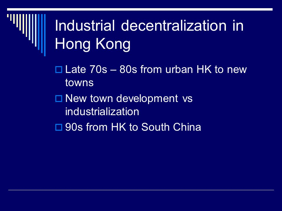 Industrial decentralization in Hong Kong  Late 70s – 80s from urban HK to new towns  New town development vs industrialization  90s from HK to South China