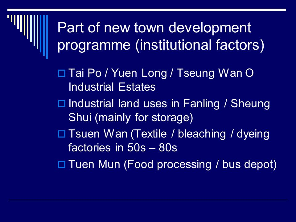 Part of new town development programme (institutional factors)  Tai Po / Yuen Long / Tseung Wan O Industrial Estates  Industrial land uses in Fanling / Sheung Shui (mainly for storage)  Tsuen Wan (Textile / bleaching / dyeing factories in 50s – 80s  Tuen Mun (Food processing / bus depot)