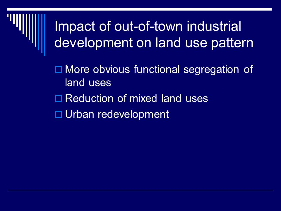 Impact of out-of-town industrial development on land use pattern  More obvious functional segregation of land uses  Reduction of mixed land uses  Urban redevelopment