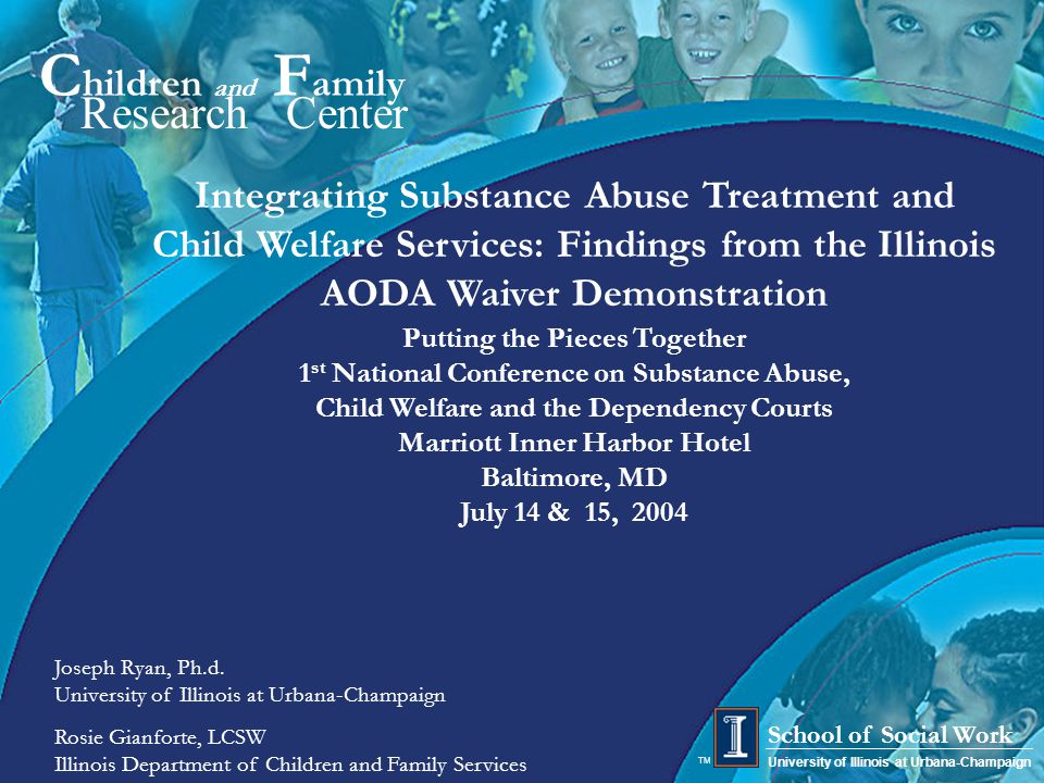 1 C hildren and F amily Research Center University of Illinois at Urbana-Champaign School of Social Work TM Integrating Substance Abuse Treatment and Child Welfare Services: Findings from the Illinois AODA Waiver Demonstration Putting the Pieces Together 1 st National Conference on Substance Abuse, Child Welfare and the Dependency Courts Marriott Inner Harbor Hotel Baltimore, MD July 14 & 15, 2004 Joseph Ryan, Ph.d.