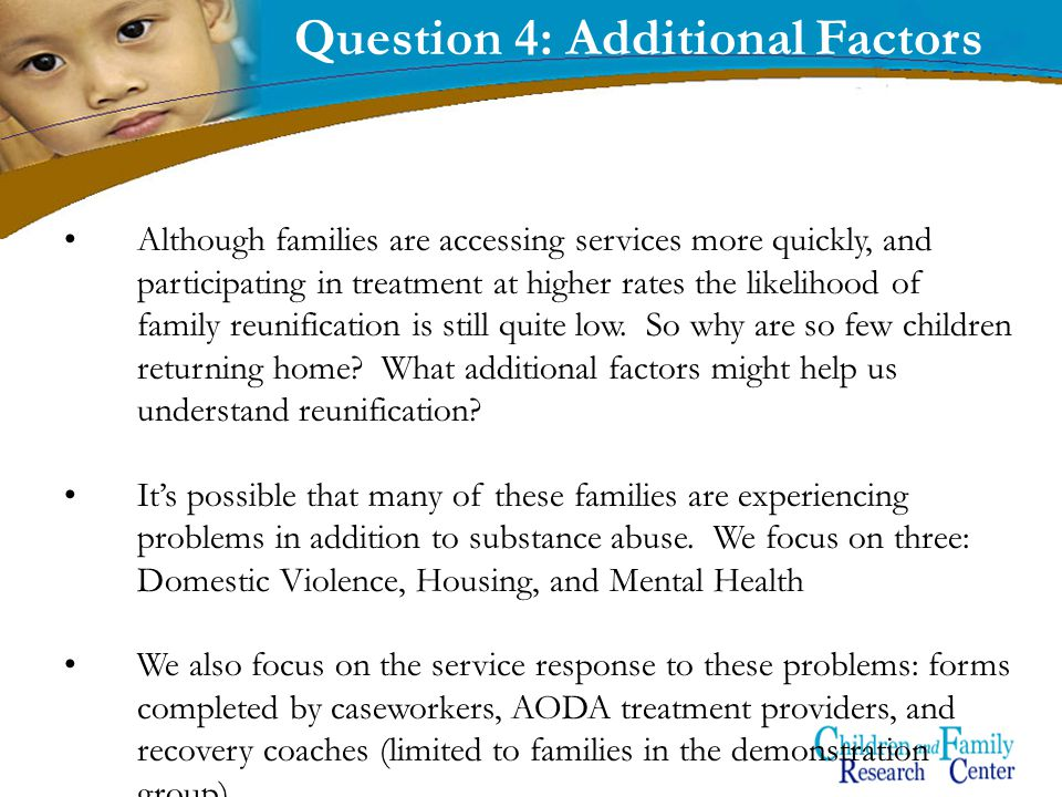 15 Question 4: Additional Factors Although families are accessing services more quickly, and participating in treatment at higher rates the likelihood of family reunification is still quite low.