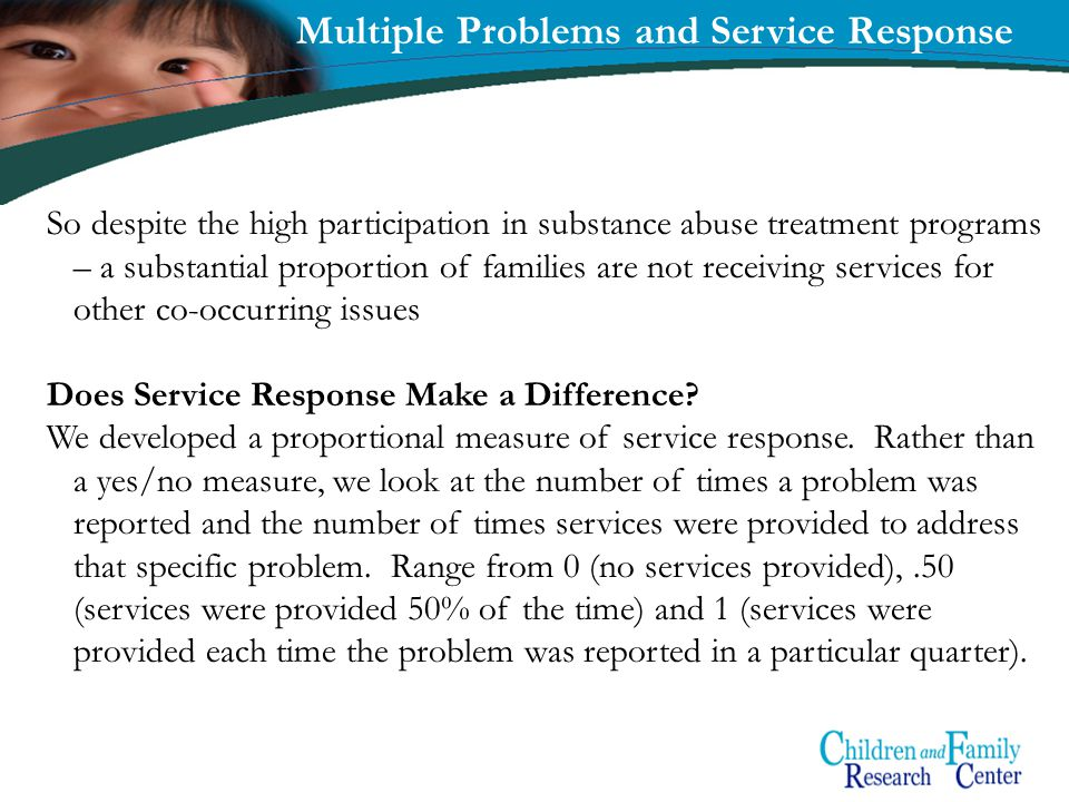 17 Multiple Problems and Service Response So despite the high participation in substance abuse treatment programs – a substantial proportion of families are not receiving services for other co-occurring issues Does Service Response Make a Difference.
