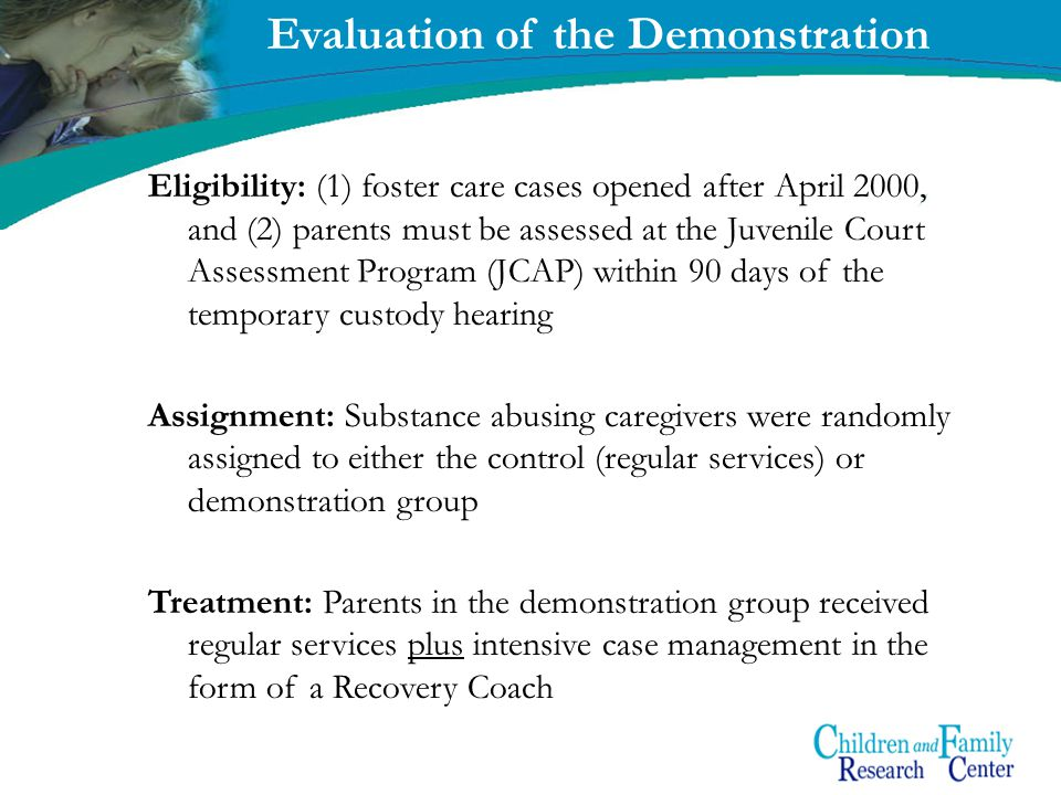6 Evaluation of the Demonstration Eligibility: (1) foster care cases opened after April 2000, and (2) parents must be assessed at the Juvenile Court Assessment Program (JCAP) within 90 days of the temporary custody hearing Assignment: Substance abusing caregivers were randomly assigned to either the control (regular services) or demonstration group Treatment: Parents in the demonstration group received regular services plus intensive case management in the form of a Recovery Coach