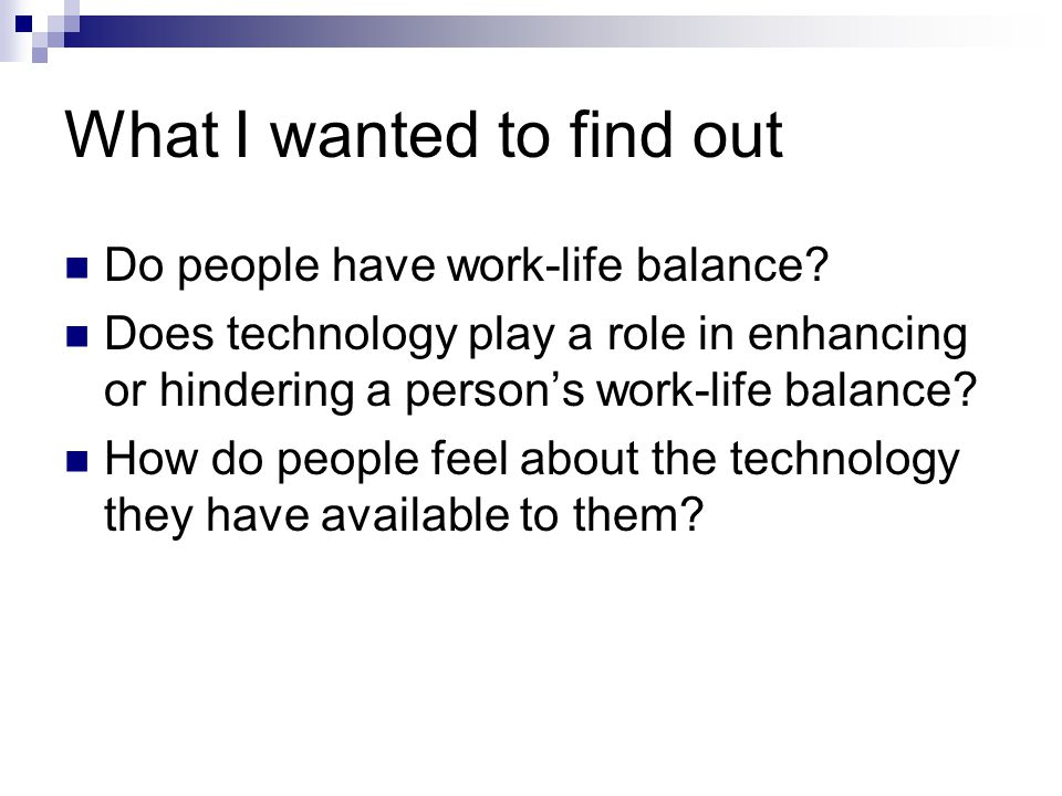 Research question Is it possible for business professionals to maintain a work-life balance with the recent enhancements to communication technology?