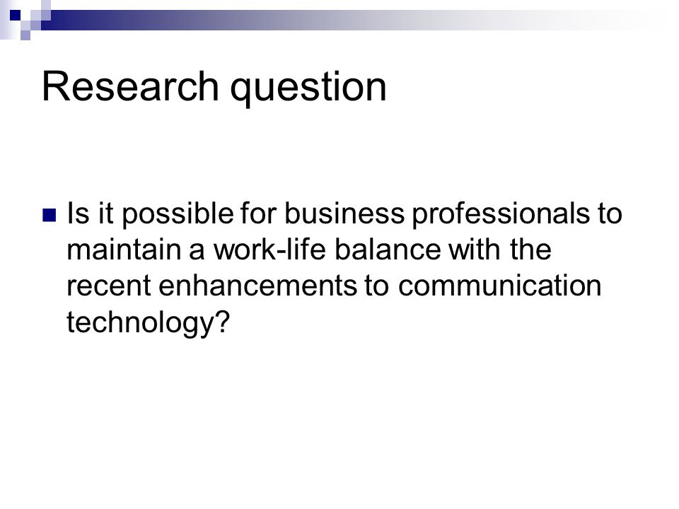 Research question Is it possible for business professionals to maintain a work-life balance with the recent enhancements to communication technology