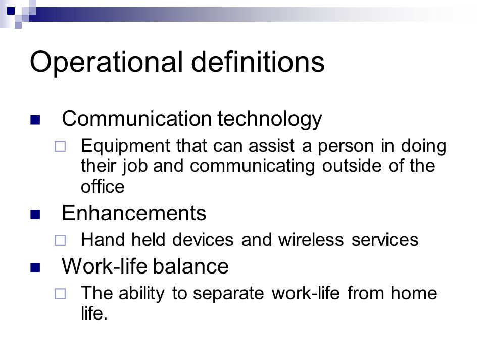 Operational definitions Communication technology  Equipment that can assist a person in doing their job and communicating outside of the office Enhancements  Hand held devices and wireless services Work-life balance  The ability to separate work-life from home life.
