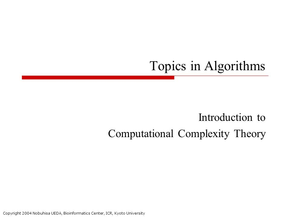 Copyright 2004 Nobuhisa UEDA, Bioinformatics Center, ICR, Kyoto University Topics in Algorithms Introduction to Computational Complexity Theory