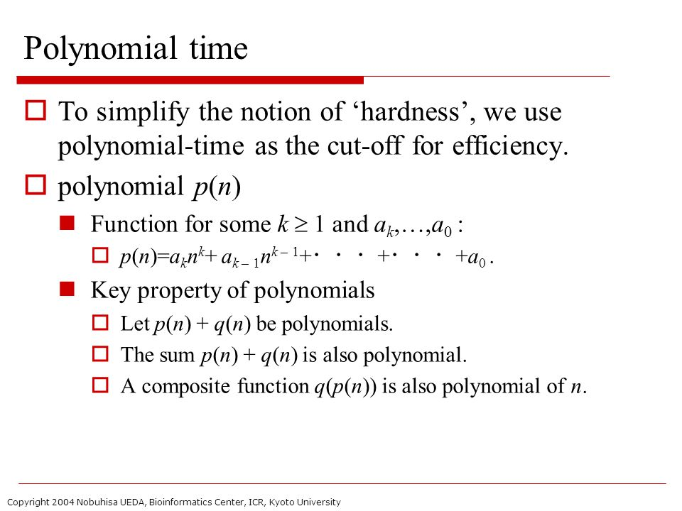 Copyright 2004 Nobuhisa UEDA, Bioinformatics Center, ICR, Kyoto University Polynomial time  To simplify the notion of 'hardness', we use polynomial-time as the cut-off for efficiency.