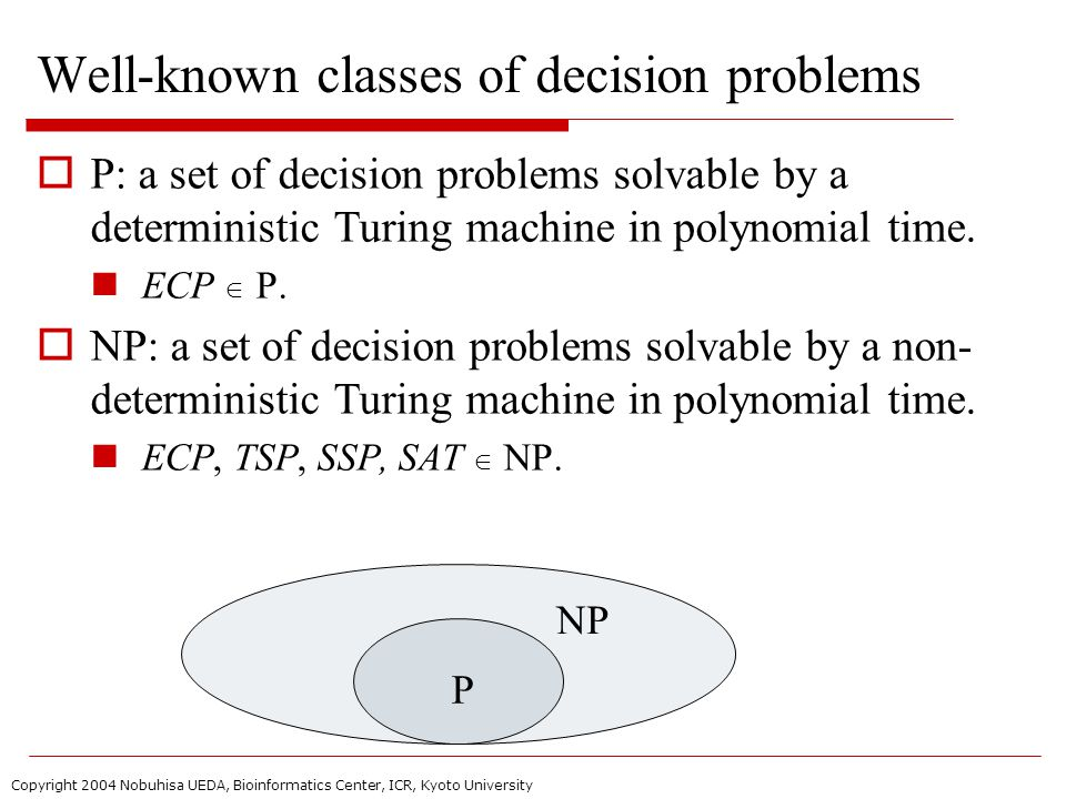 Copyright 2004 Nobuhisa UEDA, Bioinformatics Center, ICR, Kyoto University Well-known classes of decision problems  P: a set of decision problems solvable by a deterministic Turing machine in polynomial time.