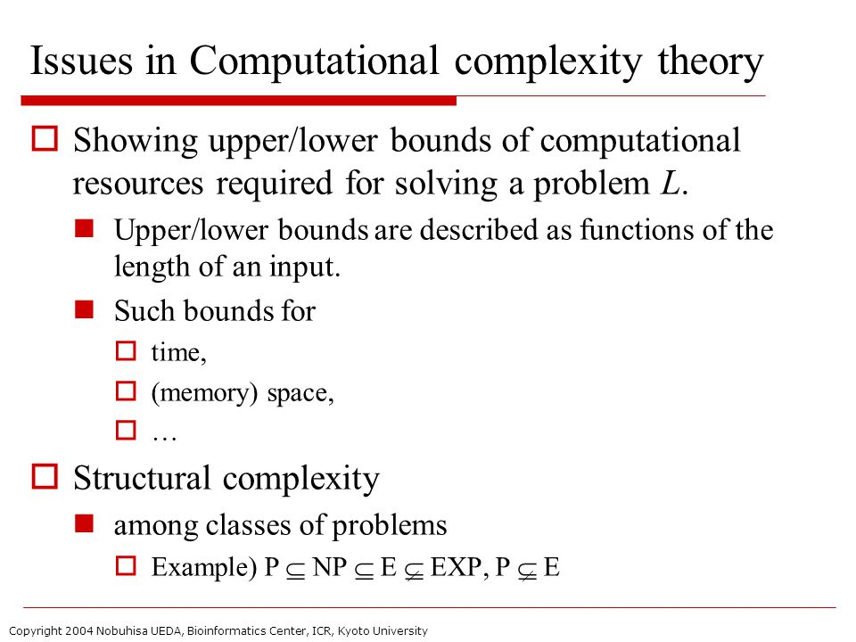 Copyright 2004 Nobuhisa UEDA, Bioinformatics Center, ICR, Kyoto University Issues in Computational complexity theory  Showing upper/lower bounds of computational resources required for solving a problem L.