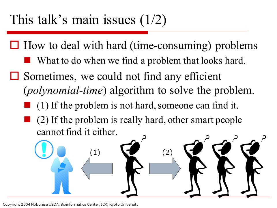 Copyright 2004 Nobuhisa UEDA, Bioinformatics Center, ICR, Kyoto University This talk's main issues (1/2)  How to deal with hard (time-consuming) problems What to do when we find a problem that looks hard.