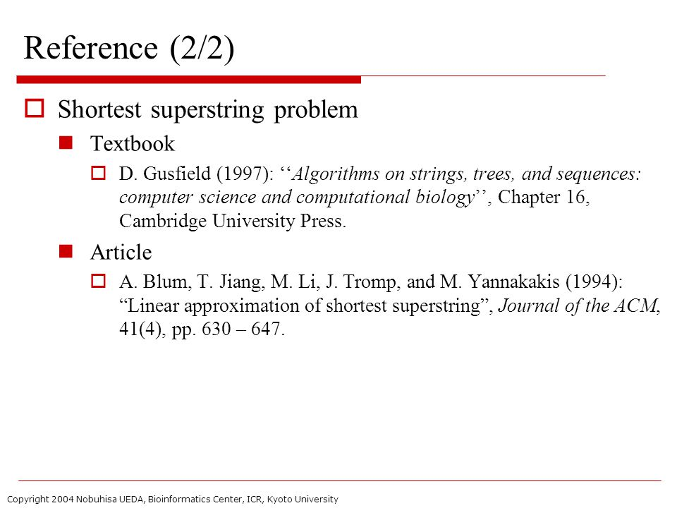 Copyright 2004 Nobuhisa UEDA, Bioinformatics Center, ICR, Kyoto University Reference (2/2)  Shortest superstring problem Textbook  D.