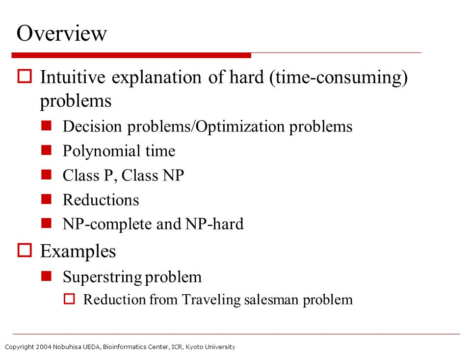 Copyright 2004 Nobuhisa UEDA, Bioinformatics Center, ICR, Kyoto University Overview  Intuitive explanation of hard (time-consuming) problems Decision problems/Optimization problems Polynomial time Class P, Class NP Reductions NP-complete and NP-hard  Examples Superstring problem  Reduction from Traveling salesman problem