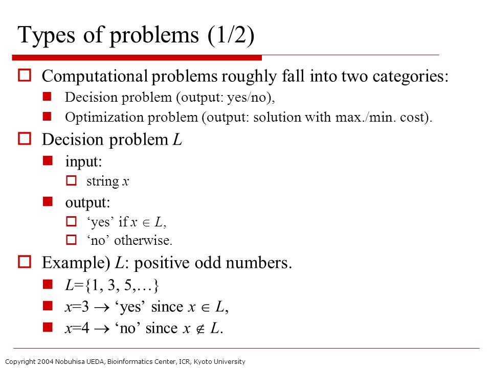 Copyright 2004 Nobuhisa UEDA, Bioinformatics Center, ICR, Kyoto University Types of problems (1/2)  Computational problems roughly fall into two categories: Decision problem (output: yes/no), Optimization problem (output: solution with max./min.
