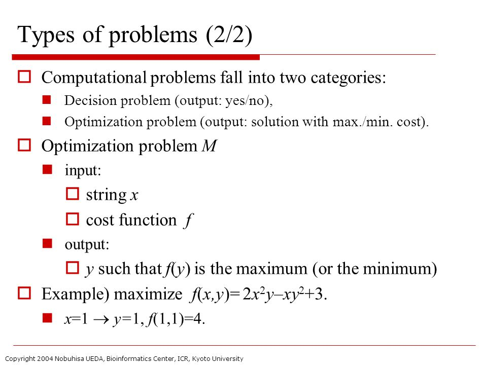 Copyright 2004 Nobuhisa UEDA, Bioinformatics Center, ICR, Kyoto University Types of problems (2/2)  Computational problems fall into two categories: Decision problem (output: yes/no), Optimization problem (output: solution with max./min.