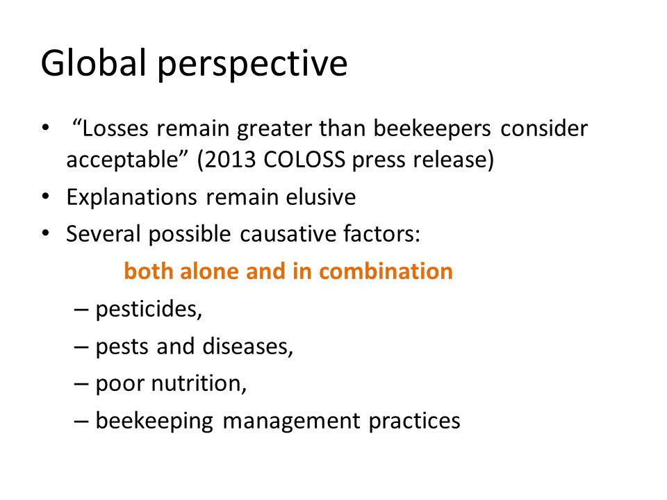 """""""Losses remain greater than beekeepers consider acceptable"""" (2013 COLOSS press release) Explanations remain elusive Several possible causative factors"""