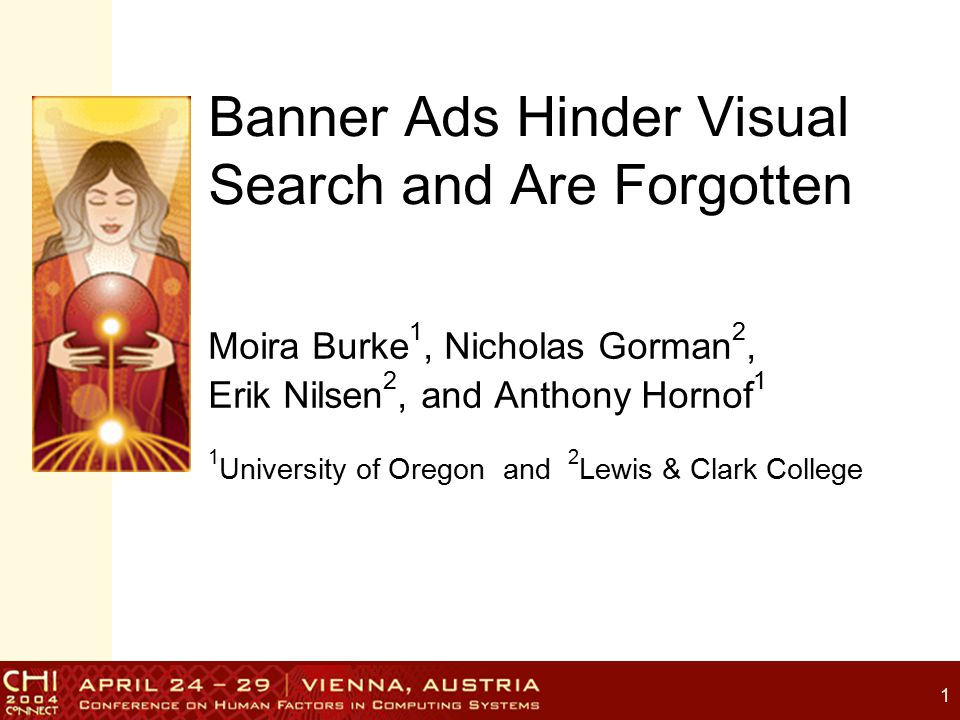 1 Banner Ads Hinder Visual Search and Are Forgotten Moira Burke 1, Nicholas Gorman 2, Erik Nilsen 2, and Anthony Hornof 1 1 University of Oregon and 2 Lewis & Clark College