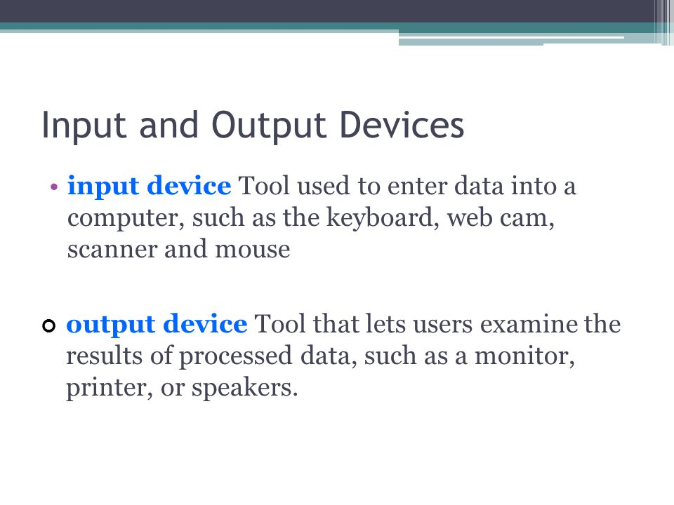 Input and Output Devices input device Tool used to enter data into a computer, such as the keyboard, web cam, scanner and mouse output device Tool that lets users examine the results of processed data, such as a monitor, printer, or speakers.
