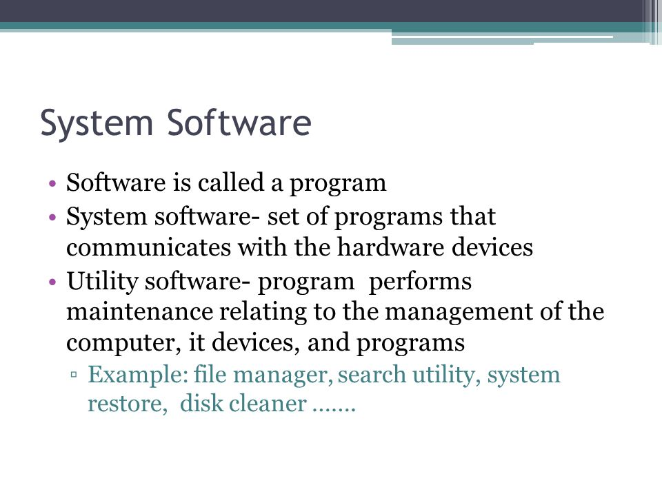 System Software Software is called a program System software- set of programs that communicates with the hardware devices Utility software- program performs maintenance relating to the management of the computer, it devices, and programs ▫Example: file manager, search utility, system restore, disk cleaner …….