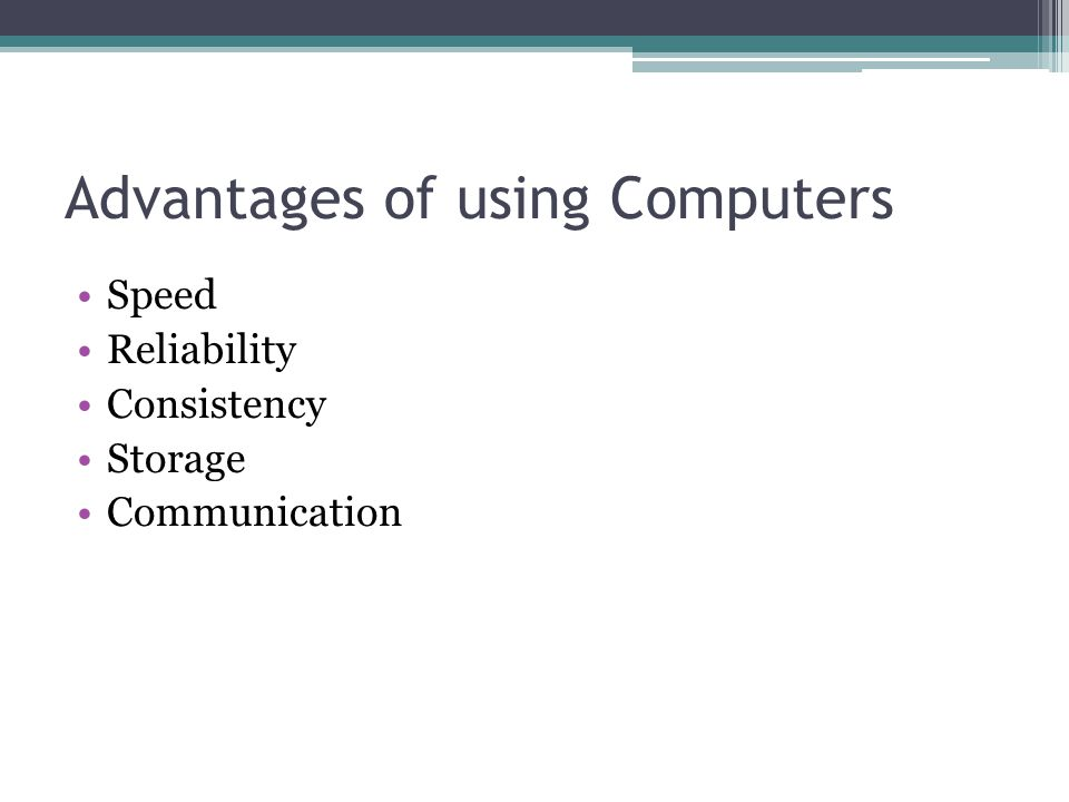 Advantages of using Computers Speed Reliability Consistency Storage Communication