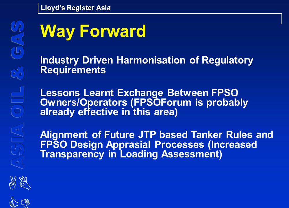 AB CD Lloyd's Register Asia Way Forward Industry Driven Harmonisation of Regulatory Requirements Lessons Learnt Exchange Between FPSO Owners/Operators (FPSOForum is probably already effective in this area) Alignment of Future JTP based Tanker Rules and FPSO Design Apprasial Processes (Increased Transparency in Loading Assessment)