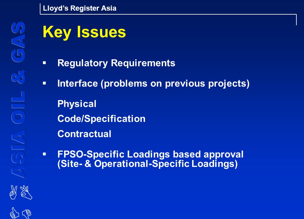 AB CD Lloyd's Register Asia Key Issues  Regulatory Requirements  Interface (problems on previous projects) Physical Code/Specification Contractual  FPSO-Specific Loadings based approval (Site- & Operational-Specific Loadings)