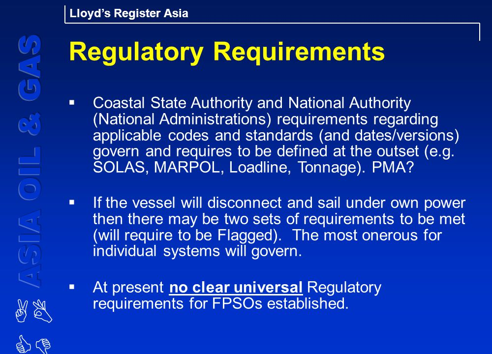 AB CD Lloyd's Register Asia Regulatory Requirements  Coastal State Authority and National Authority (National Administrations) requirements regarding applicable codes and standards (and dates/versions) govern and requires to be defined at the outset (e.g.