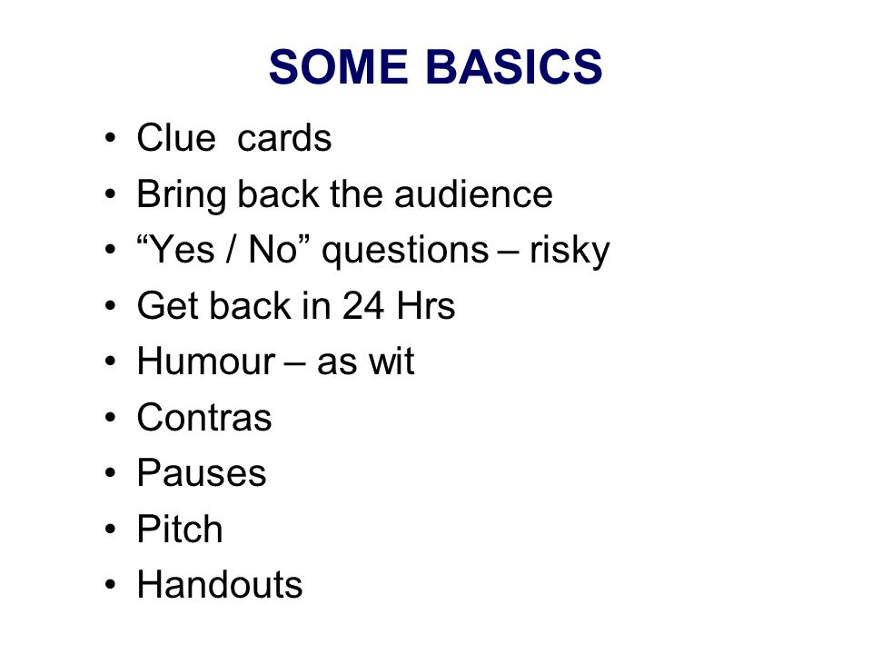 SOME BASICS Clue cards Bring back the audience Yes / No questions – risky Get back in 24 Hrs Humour – as wit Contras Pauses Pitch Handouts